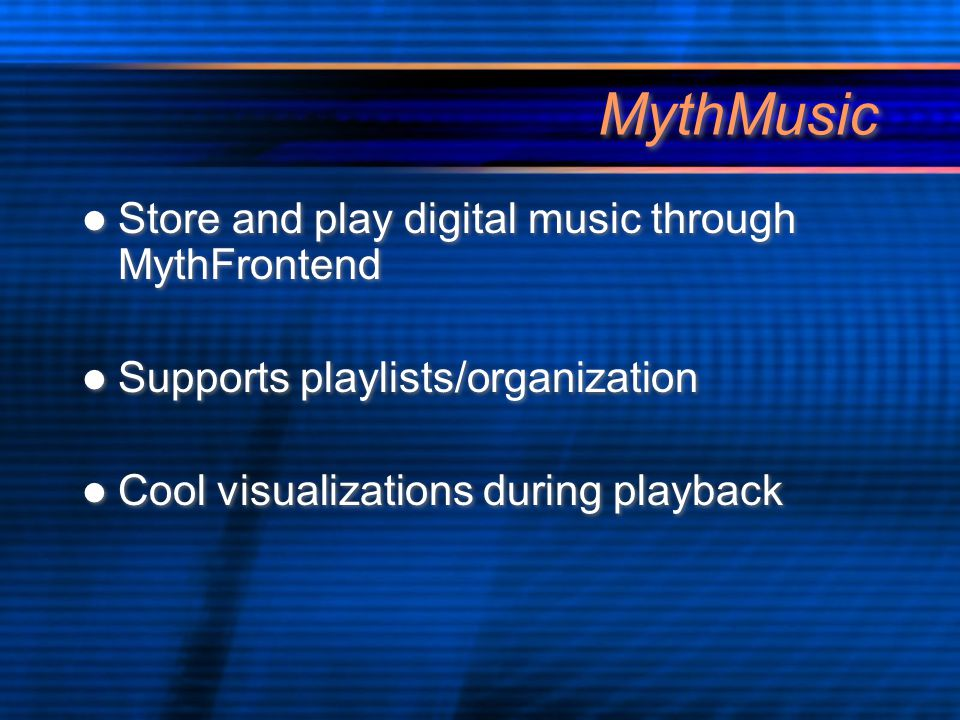 MythMusic Store and play digital music through MythFrontend Supports playlists/organization Cool visualizations during playback Store and play digital music through MythFrontend Supports playlists/organization Cool visualizations during playback