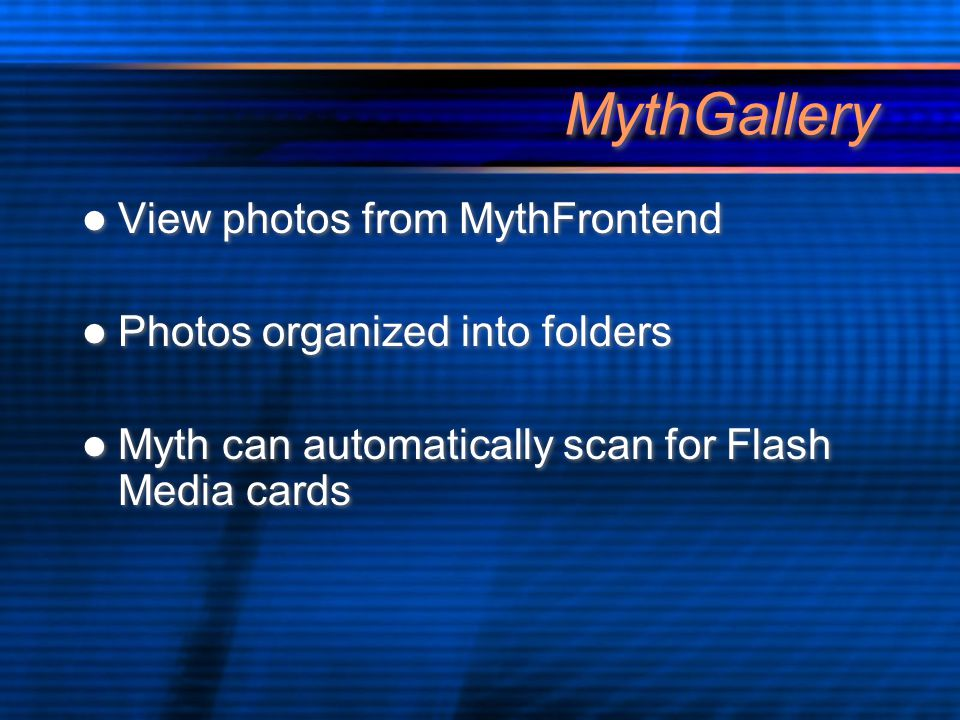 MythGallery View photos from MythFrontend Photos organized into folders Myth can automatically scan for Flash Media cards View photos from MythFrontend Photos organized into folders Myth can automatically scan for Flash Media cards