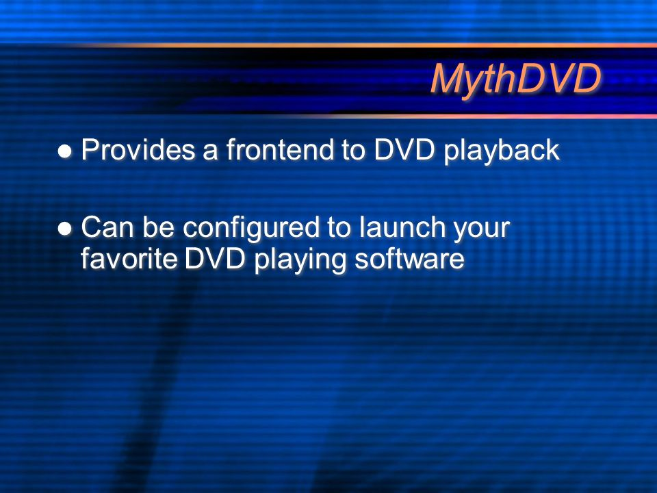 MythDVD Provides a frontend to DVD playback Can be configured to launch your favorite DVD playing software Provides a frontend to DVD playback Can be configured to launch your favorite DVD playing software