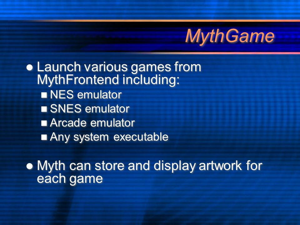 MythGame Launch various games from MythFrontend including: NES emulator SNES emulator Arcade emulator Any system executable Myth can store and display artwork for each game Launch various games from MythFrontend including: NES emulator SNES emulator Arcade emulator Any system executable Myth can store and display artwork for each game