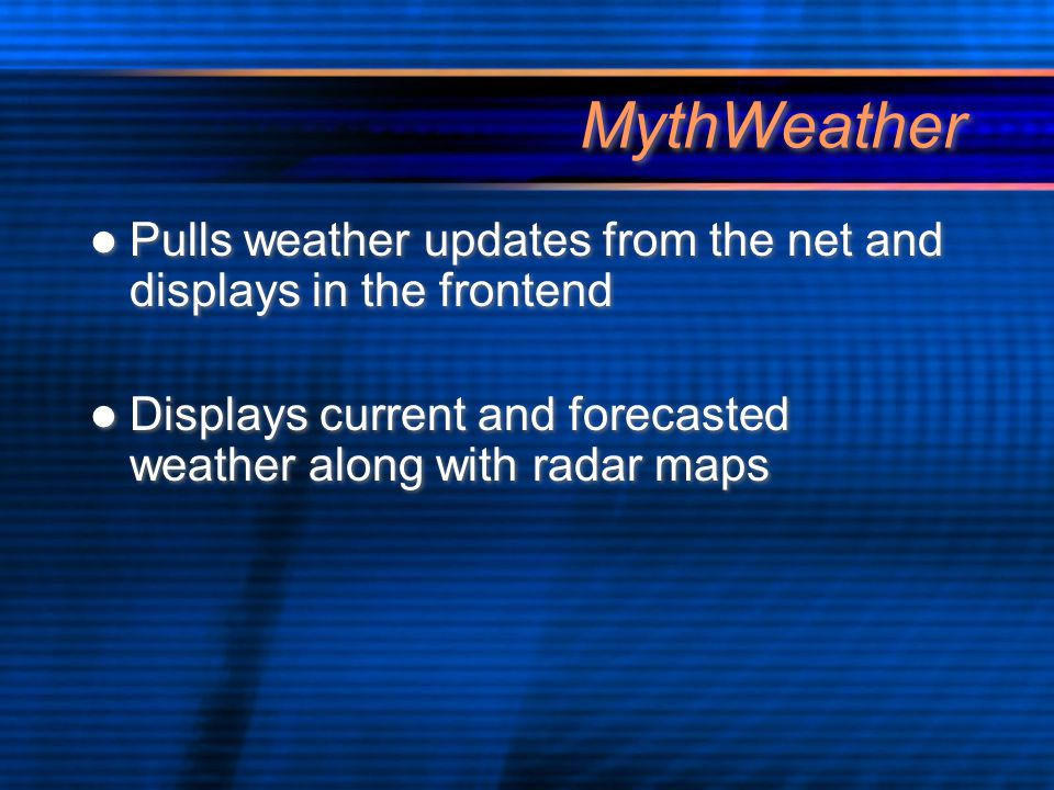 MythWeather Pulls weather updates from the net and displays in the frontend Displays current and forecasted weather along with radar maps Pulls weather updates from the net and displays in the frontend Displays current and forecasted weather along with radar maps