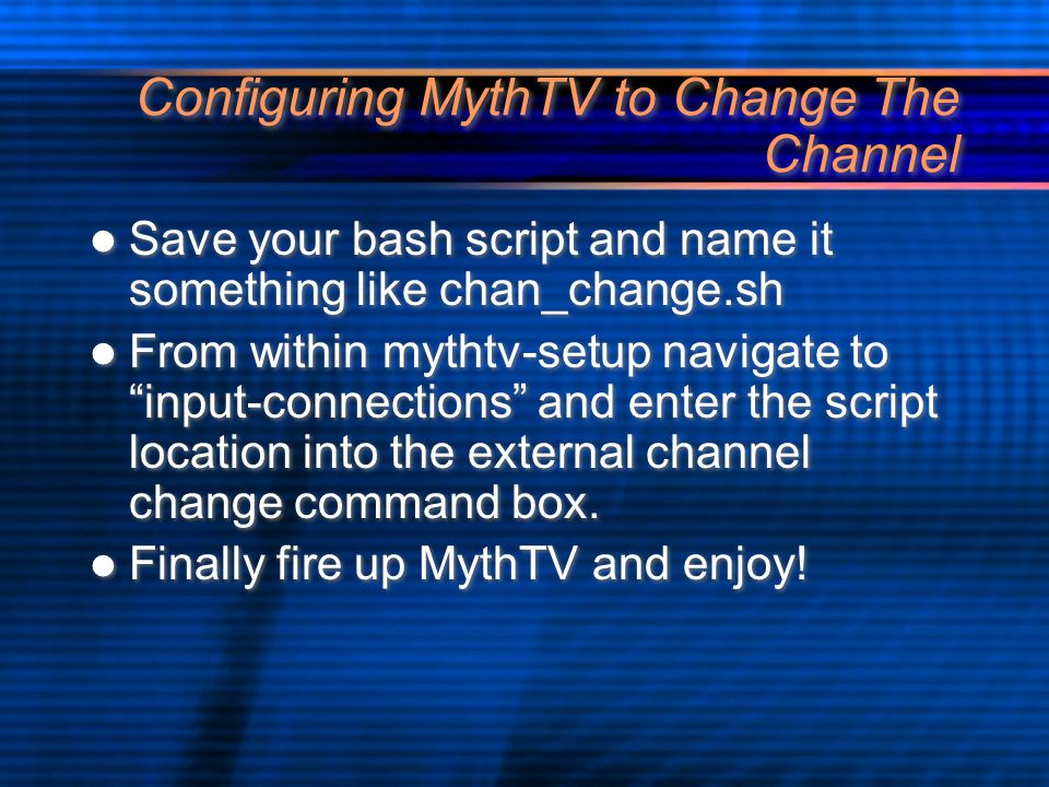 Configuring MythTV to Change The Channel Save your bash script and name it something like chan_change.sh From within mythtv-setup navigate to input-connections and enter the script location into the external channel change command box.
