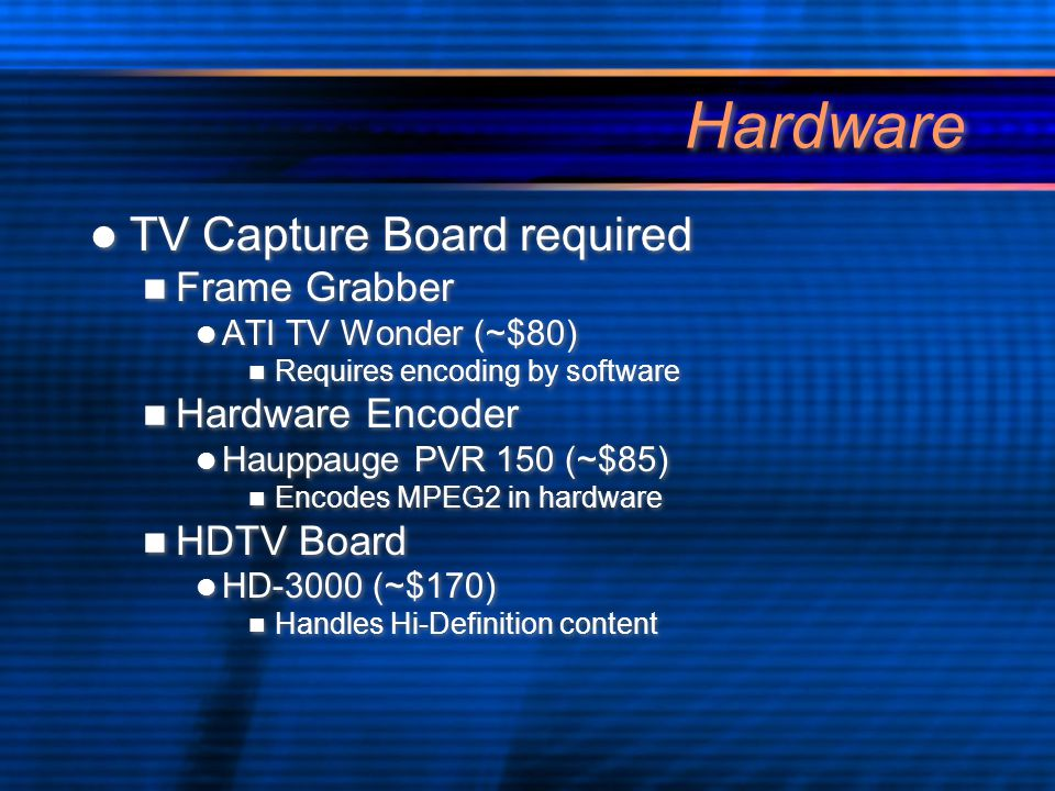 Hardware TV Capture Board required Frame Grabber ATI TV Wonder (~$80) Requires encoding by software Hardware Encoder Hauppauge PVR 150 (~$85) Encodes MPEG2 in hardware HDTV Board HD-3000 (~$170) Handles Hi-Definition content TV Capture Board required Frame Grabber ATI TV Wonder (~$80) Requires encoding by software Hardware Encoder Hauppauge PVR 150 (~$85) Encodes MPEG2 in hardware HDTV Board HD-3000 (~$170) Handles Hi-Definition content