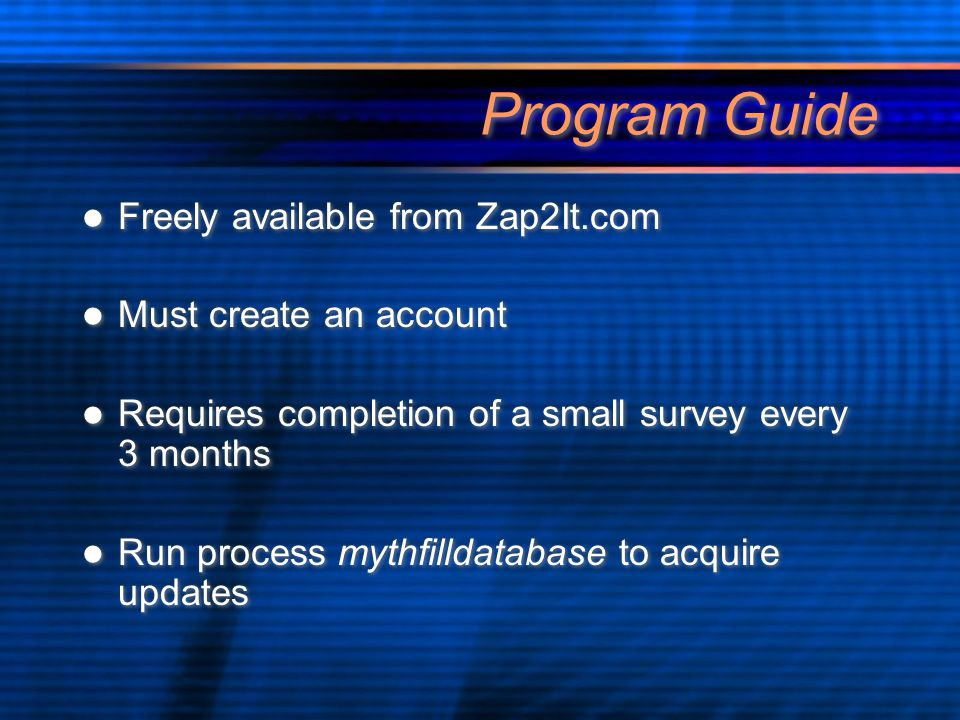 Program Guide Freely available from Zap2It.com Must create an account Requires completion of a small survey every 3 months Run process mythfilldatabase to acquire updates Freely available from Zap2It.com Must create an account Requires completion of a small survey every 3 months Run process mythfilldatabase to acquire updates