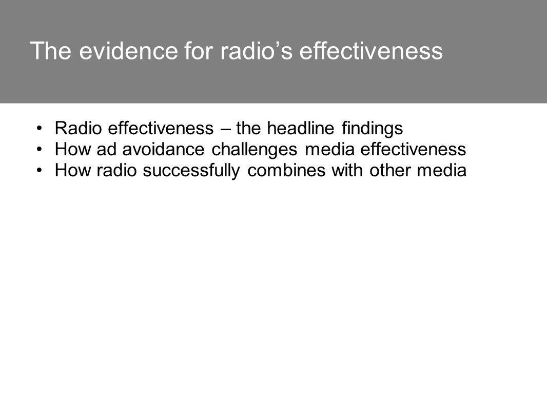 The evidence for radios effectiveness Radio effectiveness – the headline findings How ad avoidance challenges media effectiveness How radio successful