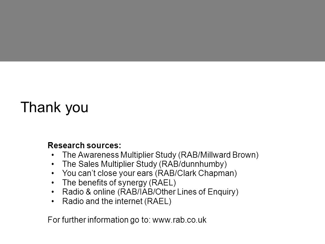Thank you Research sources: The Awareness Multiplier Study (RAB/Millward Brown) The Sales Multiplier Study (RAB/dunnhumby) You cant close your ears (R