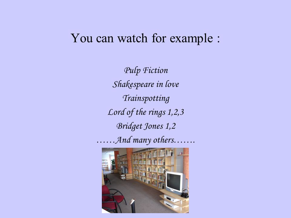You can watch for example : Pulp Fiction Shakespeare in love Trainspotting Lord of the rings 1,2,3 Bridget Jones 1,2 ……And many others…….
