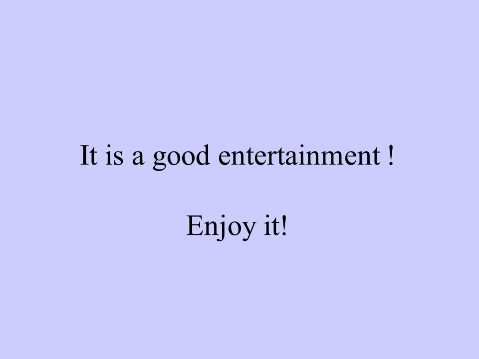 It is a good entertainment ! Enjoy it!