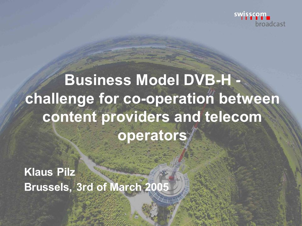 Business Model DVB-H - challenge for co-operation between content providers and telecom operators Klaus Pilz Brussels, 3rd of March 2005