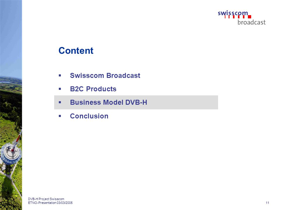 11 DVB-H Project Swisscom ETNO-Presentation 03/03/2005 Content Swisscom Broadcast B2C Products Business Model DVB-H Conclusion