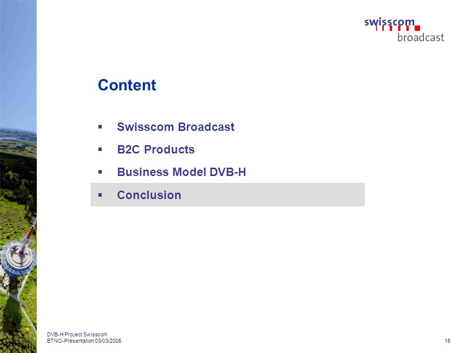 15 DVB-H Project Swisscom ETNO-Presentation 03/03/2005 Content Swisscom Broadcast B2C Products Business Model DVB-H Conclusion