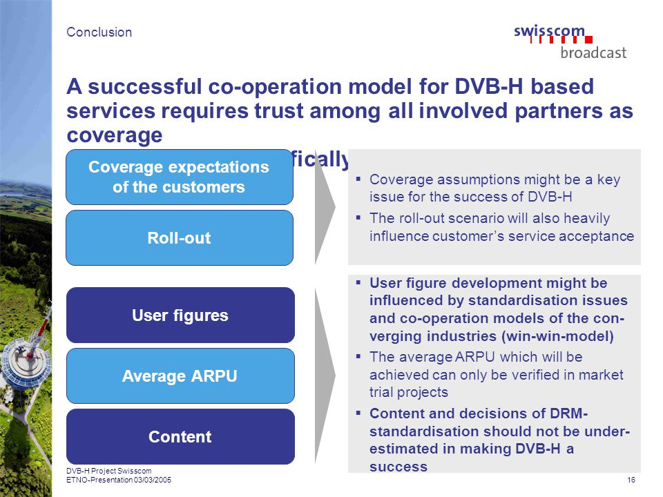 16 DVB-H Project Swisscom ETNO-Presentation 03/03/2005 A successful co-operation model for DVB-H based services requires trust among all involved partners as coverage costs may area specifically influence revenue share options Conclusion Coverage expectations of the customers Roll-out User figures Average ARPU Content Coverage assumptions might be a key issue for the success of DVB-H The roll-out scenario will also heavily influence customers service acceptance User figure development might be influenced by standardisation issues and co-operation models of the con- verging industries (win-win-model) The average ARPU which will be achieved can only be verified in market trial projects Content and decisions of DRM- standardisation should not be under- estimated in making DVB-H a success
