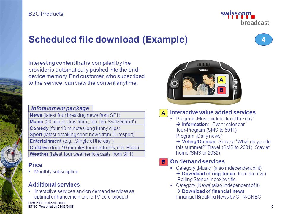 9 DVB-H Project Swisscom ETNO-Presentation 03/03/2005 B2C Products Infotainment package B Scheduled file download (Example) 4 Interesting content that is compiled by the provider is automatically pushed into the end- device memory.