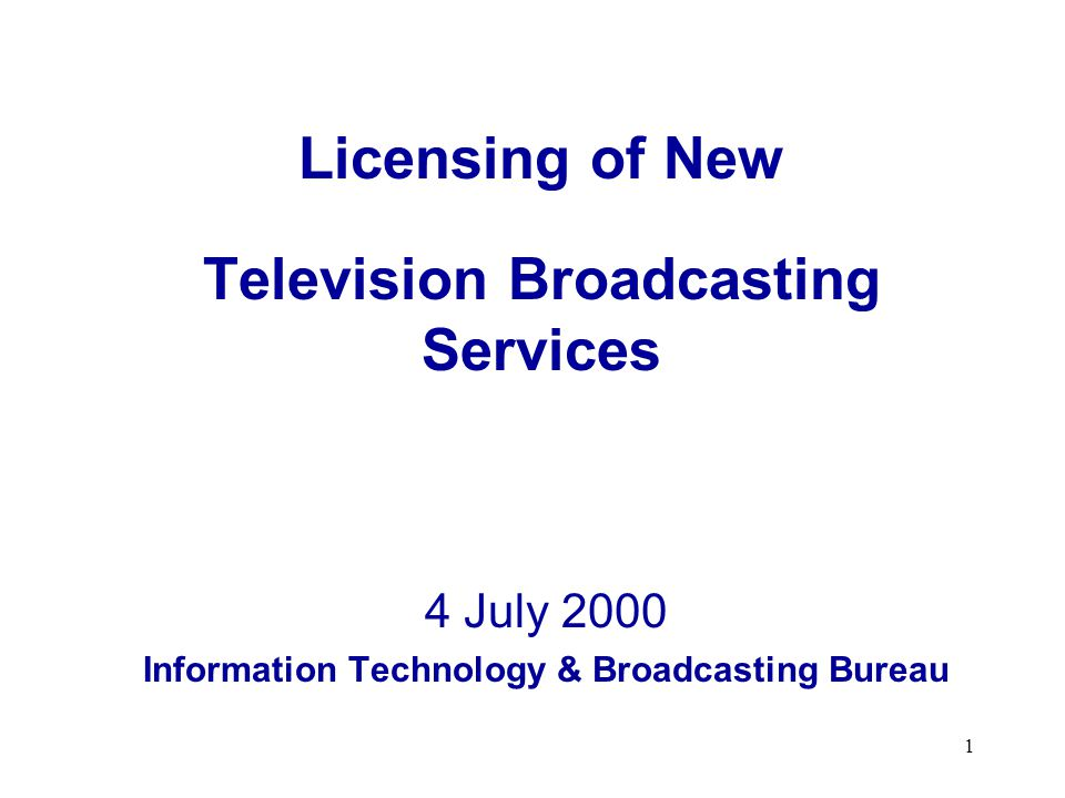 1 Licensing of New Television Broadcasting Services 4 July 2000 Information Technology & Broadcasting Bureau