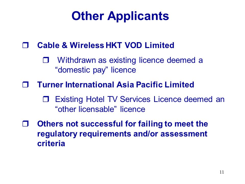 11 Cable & Wireless HKT VOD Limited Withdrawn as existing licence deemed a domestic pay licence Turner International Asia Pacific Limited Existing Hotel TV Services Licence deemed an other licensable licence Others not successful for failing to meet the regulatory requirements and/or assessment criteria Other Applicants