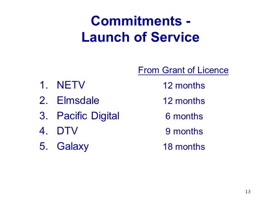 13 Commitments - Launch of Service From Grant of Licence 1.NETV 12 months 2.Elmsdale 12 months 3.Pacific Digital 6 months 4.DTV 9 months 5.Galaxy 18 months