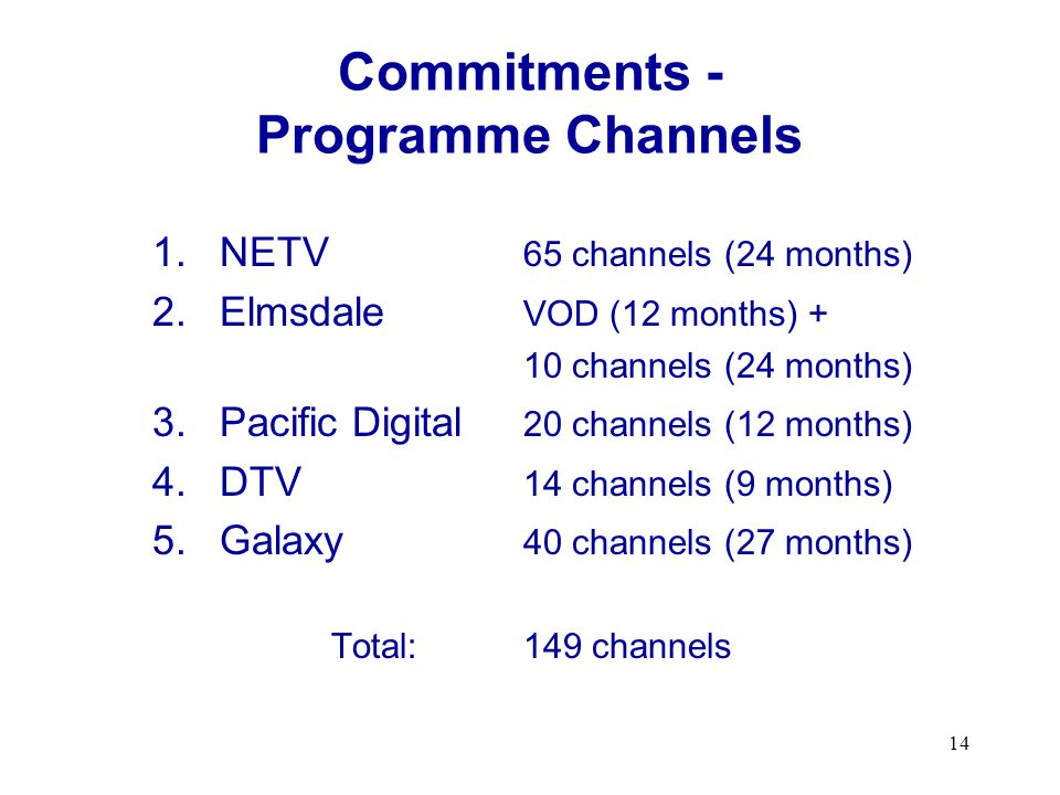 14 Commitments - Programme Channels 1.NETV 65 channels (24 months) 2.Elmsdale VOD (12 months) + 10 channels (24 months) 3.Pacific Digital 20 channels (12 months) 4.DTV 14 channels (9 months) 5.Galaxy 40 channels (27 months) Total:149 channels