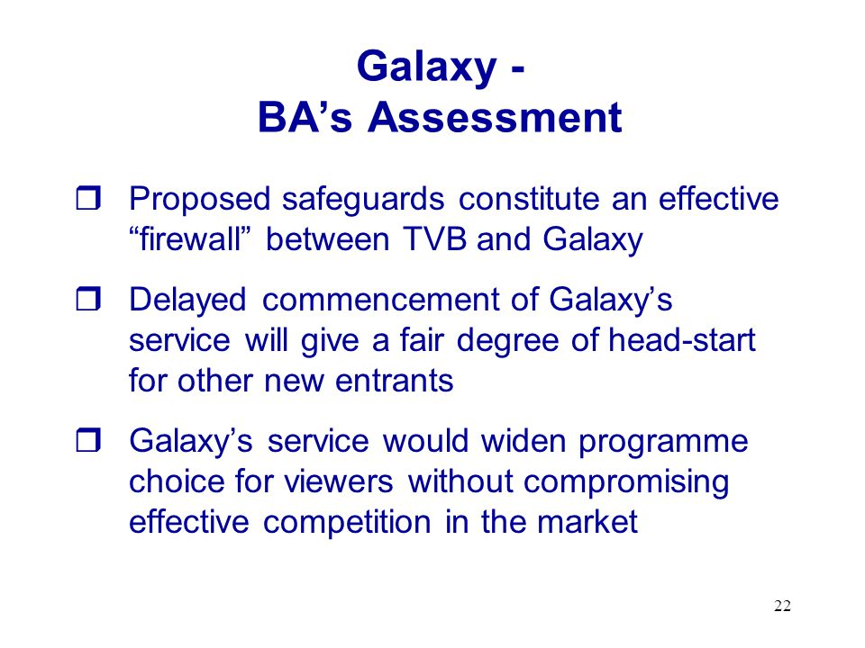 22 Proposed safeguards constitute an effective firewall between TVB and Galaxy Delayed commencement of Galaxys service will give a fair degree of head-start for other new entrants Galaxys service would widen programme choice for viewers without compromising effective competition in the market Galaxy - BAs Assessment