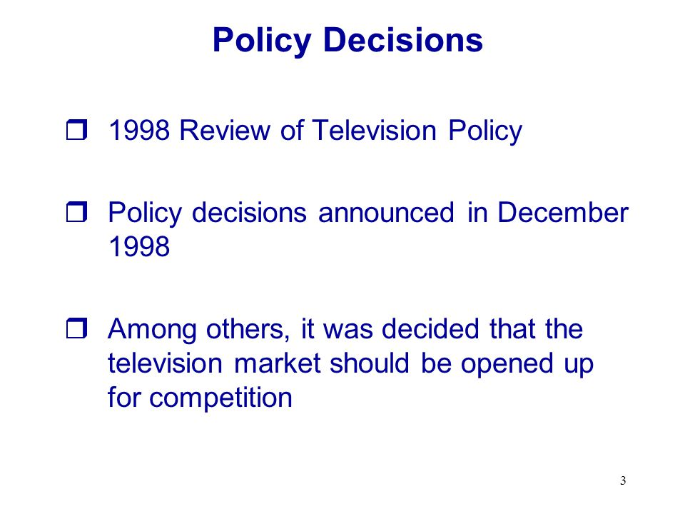 3 1998 Review of Television Policy Policy decisions announced in December 1998 Among others, it was decided that the television market should be opened up for competition Policy Decisions