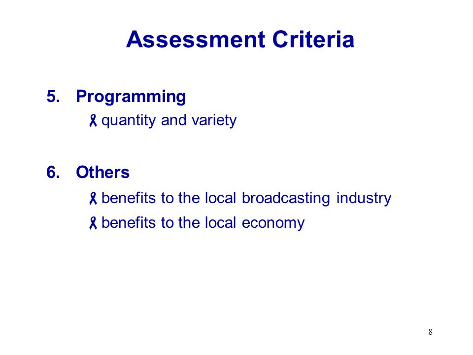 8 Assessment Criteria 5.Programming quantity and variety 6.Others benefits to the local broadcasting industry benefits to the local economy