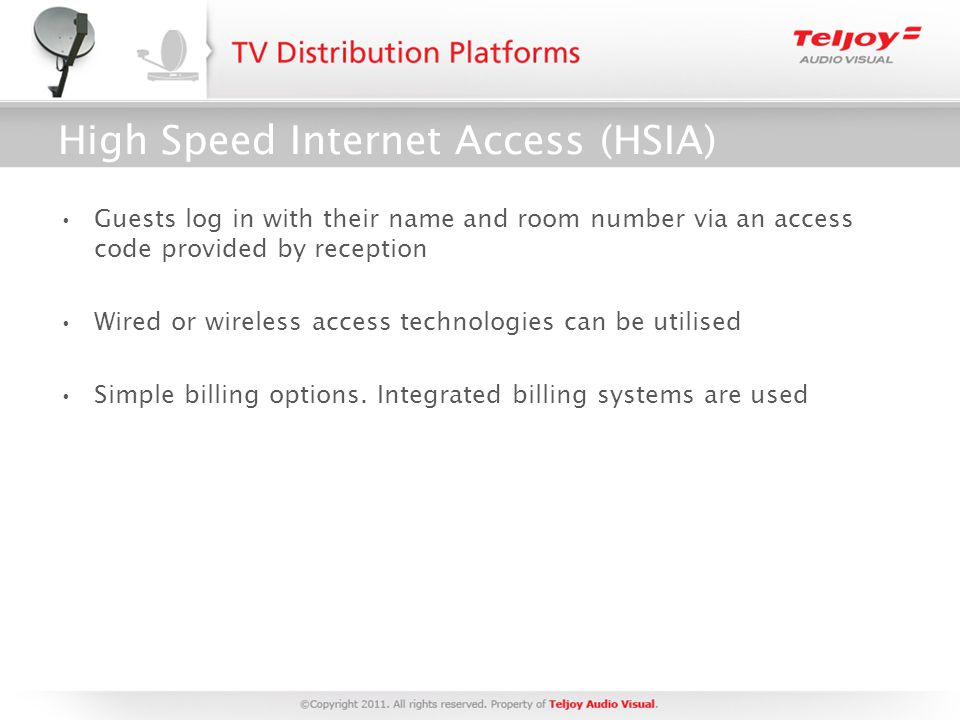 High Speed Internet Access (HSIA) Guests log in with their name and room number via an access code provided by reception Wired or wireless access technologies can be utilised Simple billing options.