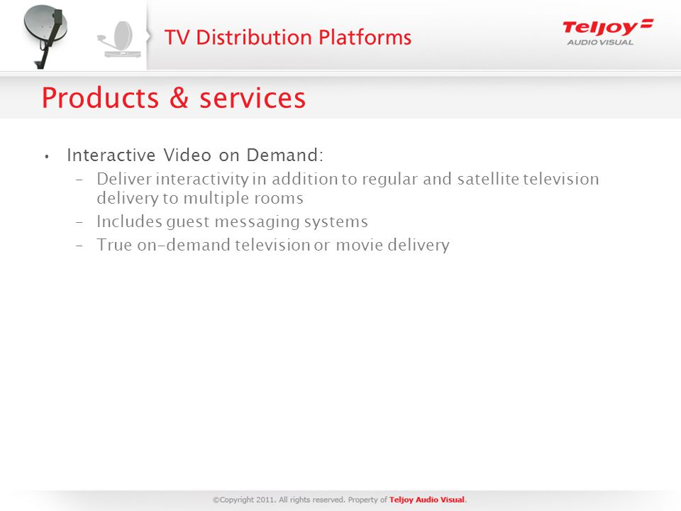 Products & services Interactive Video on Demand: –Deliver interactivity in addition to regular and satellite television delivery to multiple rooms –Includes guest messaging systems –True on-demand television or movie delivery