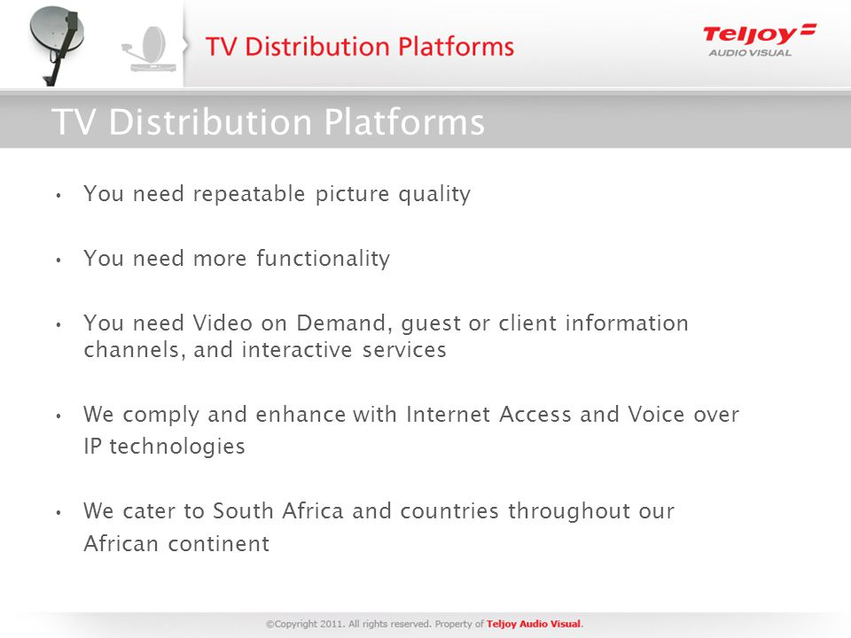 TV Distribution Platforms You need repeatable picture quality You need more functionality You need Video on Demand, guest or client information channels, and interactive services We comply and enhance with Internet Access and Voice over IP technologies We cater to South Africa and countries throughout our African continent