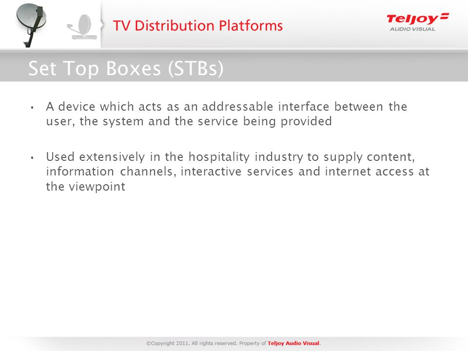 Set Top Boxes (STBs) A device which acts as an addressable interface between the user, the system and the service being provided Used extensively in the hospitality industry to supply content, information channels, interactive services and internet access at the viewpoint