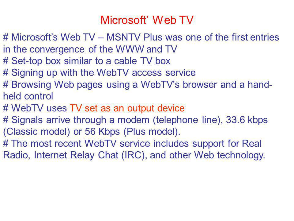Microsoft Web TV # Microsofts Web TV – MSNTV Plus was one of the first entries in the convergence of the WWW and TV # Set-top box similar to a cable TV box # Signing up with the WebTV access service # Browsing Web pages using a WebTV s browser and a hand- held control # WebTV uses TV set as an output device # Signals arrive through a modem (telephone line), 33.6 kbps (Classic model) or 56 Kbps (Plus model).