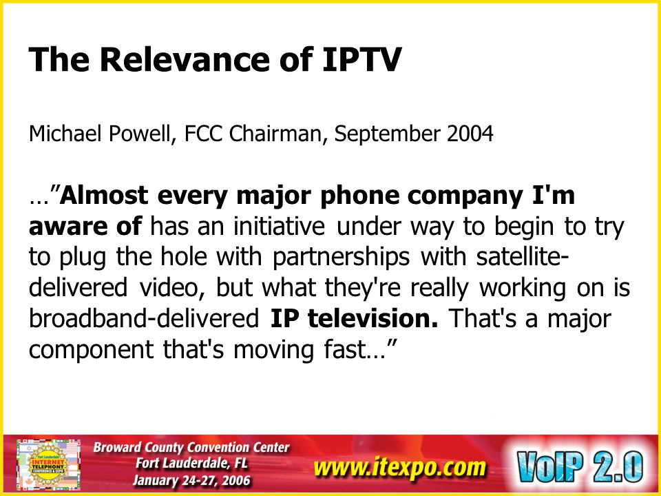 What is IPTV A consumer technology for delivery of broadcast TV, on- demand video and interactive entertainment services to consumer TV sets over IP networks Fundamental part of the telco triple-play strategy (voice, data, video) User experience will be better than advanced digital cable Cheaper to scale, unlimited number of channels On-demand entertainment schedule Highly personalizable