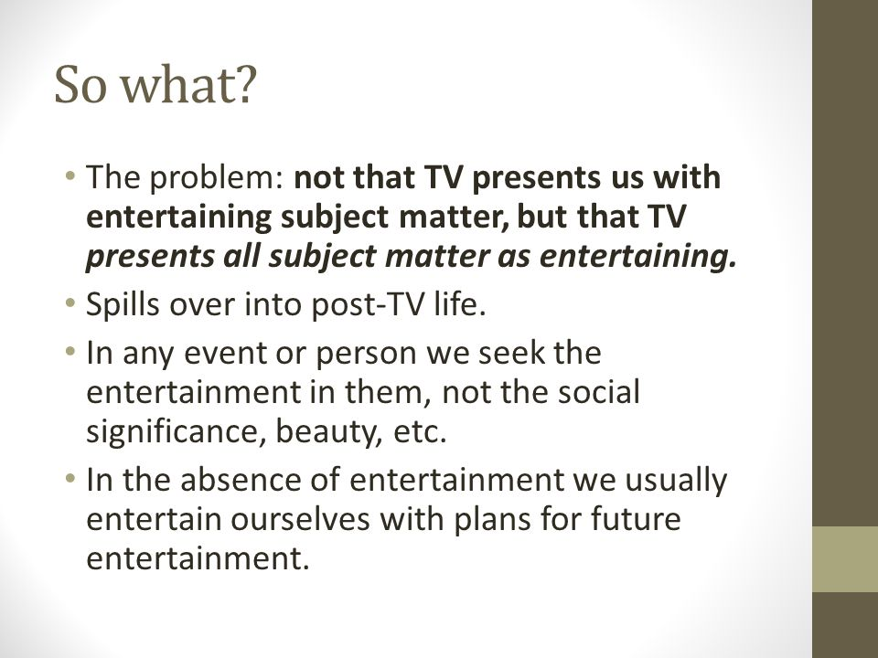 So what? The problem: not that TV presents us with entertaining subject matter, but that TV presents all subject matter as entertaining. Spills over i