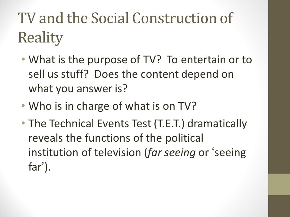 TV and the Social Construction of Reality What is the purpose of TV.