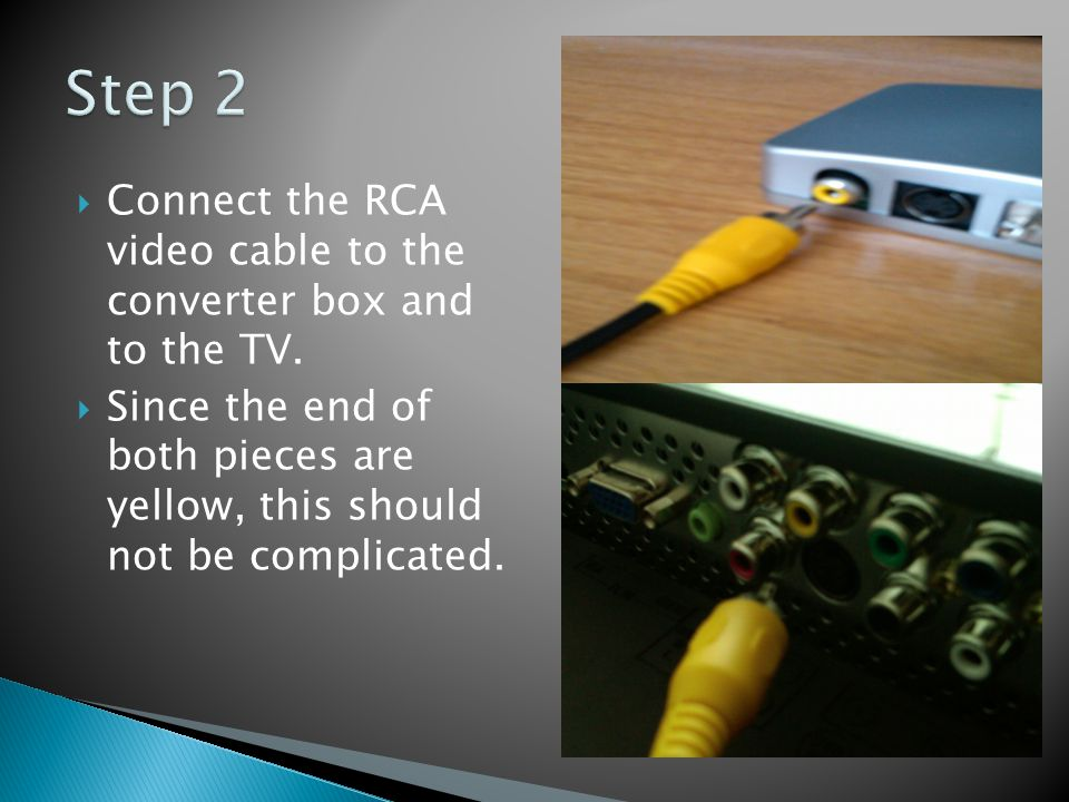 Connect the RCA video cable to the converter box and to the TV. Since the end of both pieces are yellow, this should not be complicated.