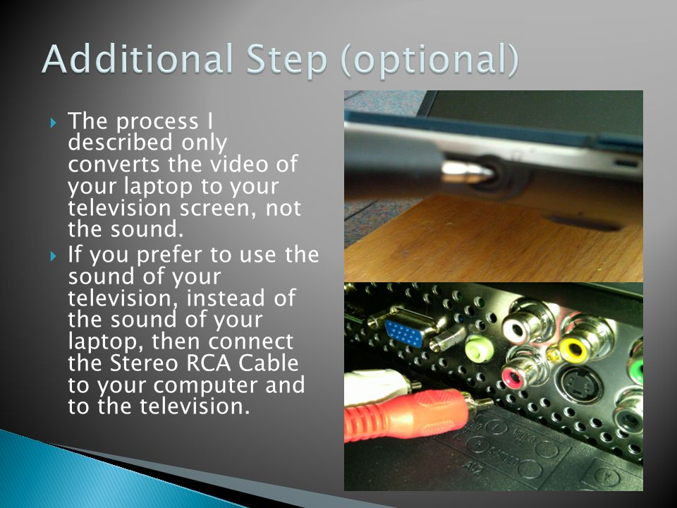 The process I described only converts the video of your laptop to your television screen, not the sound. If you prefer to use the sound of your televi