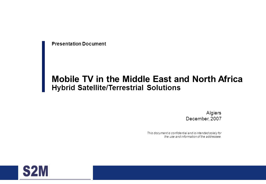 0 Algiers December, 2007 Presentation Document Mobile TV in the Middle East and North Africa Hybrid Satellite/Terrestrial Solutions This document is c