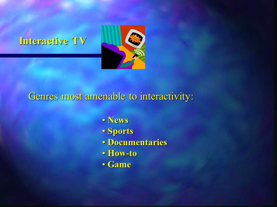 News News Sports Sports Documentaries Documentaries How-to How-to Game Game Genres most amenable to interactivity: Interactive TV