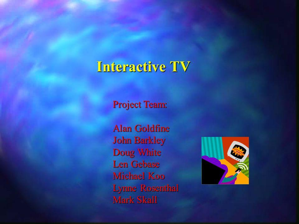 Interactive TV Project Team: Alan Goldfine John Barkley Doug White Len Gebase Michael Koo Lynne Rosenthal Mark Skall