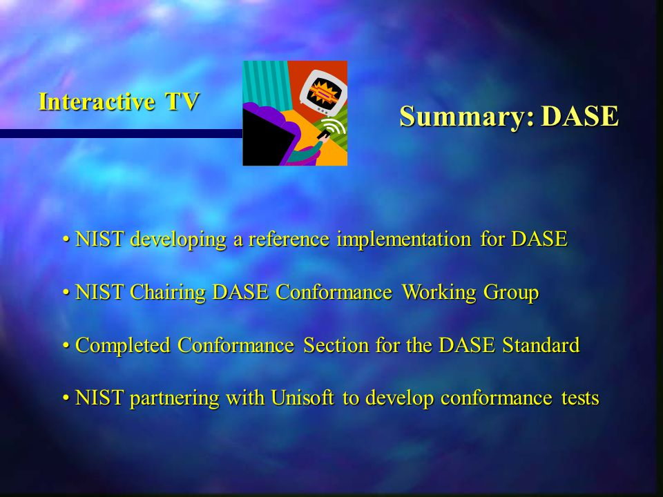 NIST developing a reference implementation for DASE NIST developing a reference implementation for DASE NIST Chairing DASE Conformance Working Group NIST Chairing DASE Conformance Working Group Completed Conformance Section for the DASE Standard Completed Conformance Section for the DASE Standard NIST partnering with Unisoft to develop conformance tests NIST partnering with Unisoft to develop conformance tests Summary: DASE Interactive TV