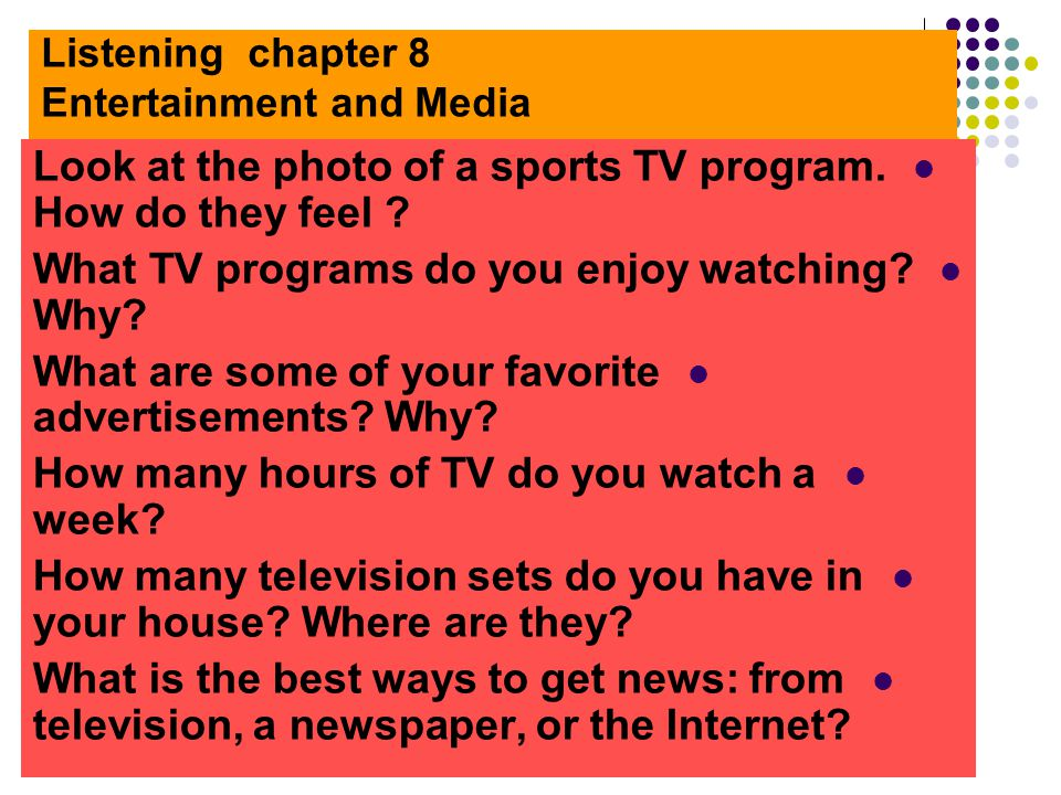 Listening chapter 8 Entertainment and Media Look at the photo of a sports TV program. How do they feel ? What TV programs do you enjoy watching? Why?