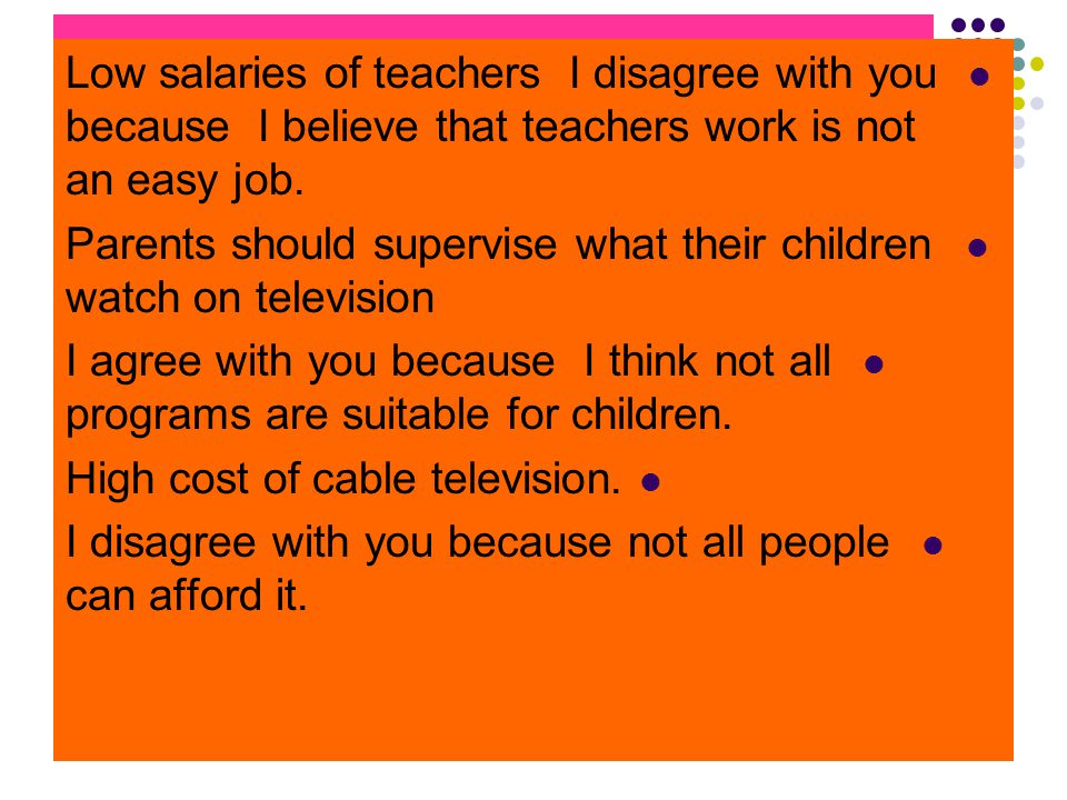 Low salaries of teachers I disagree with you because I believe that teachers work is not an easy job.