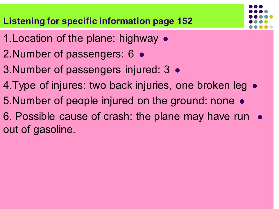 Listening for specific information page 152 1.Location of the plane: highway 2.Number of passengers: 6 3.Number of passengers injured: 3 4.Type of injures: two back injuries, one broken leg 5.Number of people injured on the ground: none 6.