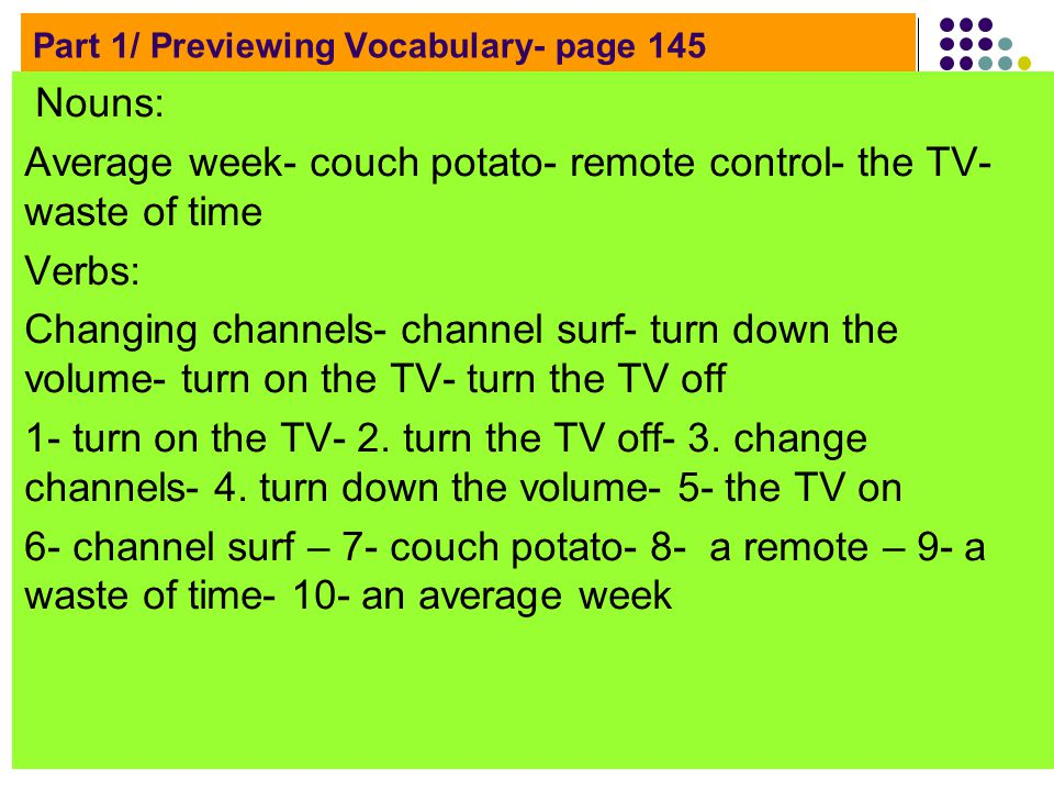 Part 1/ Previewing Vocabulary- page 145 Nouns: Average week- couch potato- remote control- the TV- waste of time Verbs: Changing channels- channel surf- turn down the volume- turn on the TV- turn the TV off 1- turn on the TV- 2.