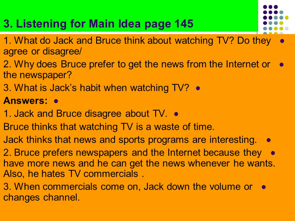 3. Listening for Main Idea page 145 1. What do Jack and Bruce think about watching TV? Do they agree or disagree/ 2. Why does Bruce prefer to get the