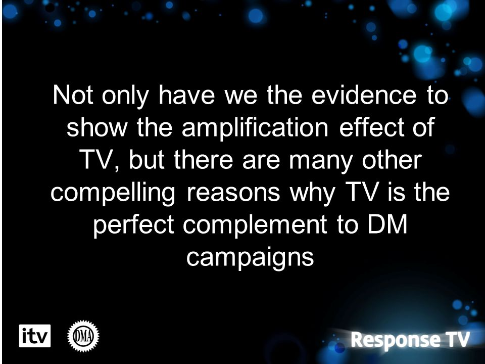 Not only have we the evidence to show the amplification effect of TV, but there are many other compelling reasons why TV is the perfect complement to