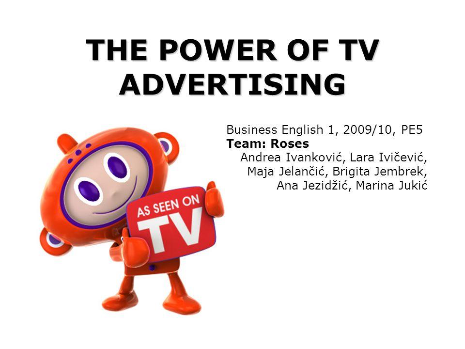 THE POWER OF TV ADVERTISING Business English 1, 2009/10, PE5 Team: Roses Andrea Ivanković, Lara Ivičević, Maja Jelančić, Brigita Jembrek, Ana Jezidžić, Marina Jukić