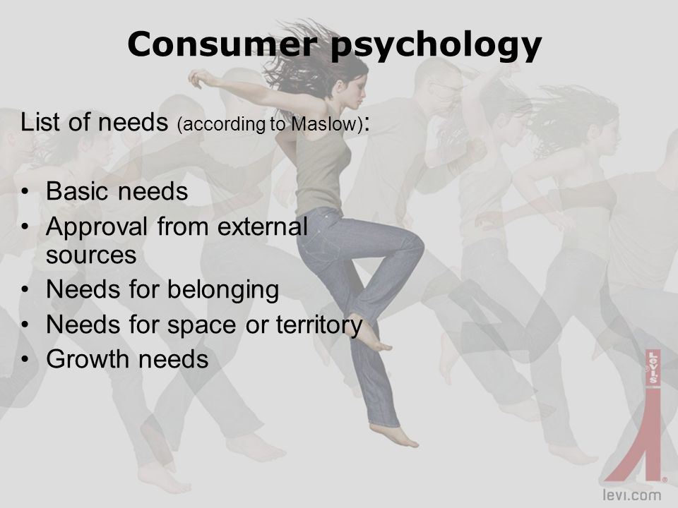 Consumer psychology List of needs (according to Maslow) : Basic needs Approval from external sources Needs for belonging Needs for space or territory Growth needs