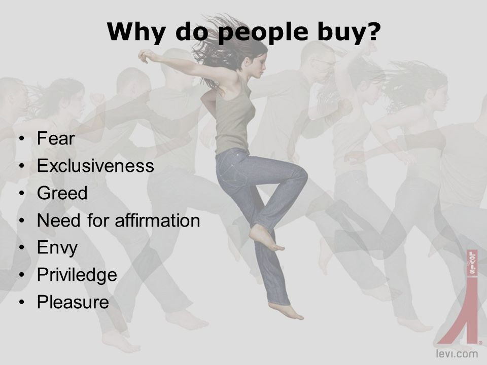 Why do people buy? Fear Exclusiveness Greed Need for affirmation Envy Priviledge Pleasure