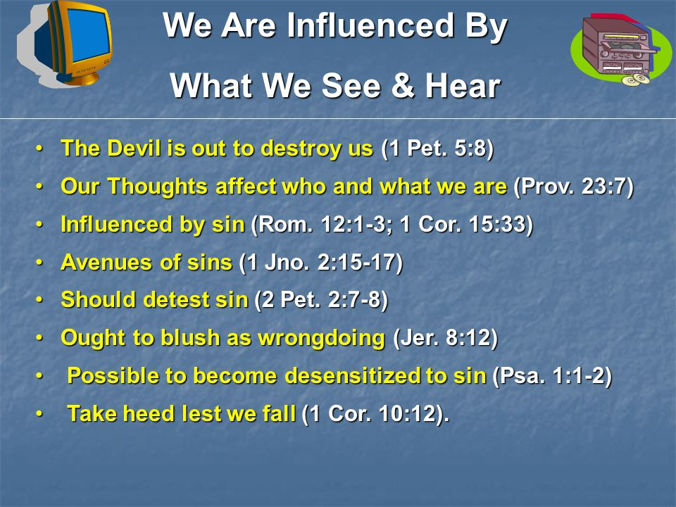 We Are Influenced By What We See & Hear The Devil is out to destroy us (1 Pet.