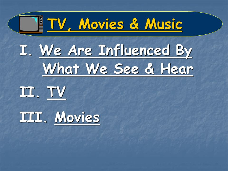 TV, Movies & Music I. We Are Influenced By What We See & Hear II. TV III. Movies