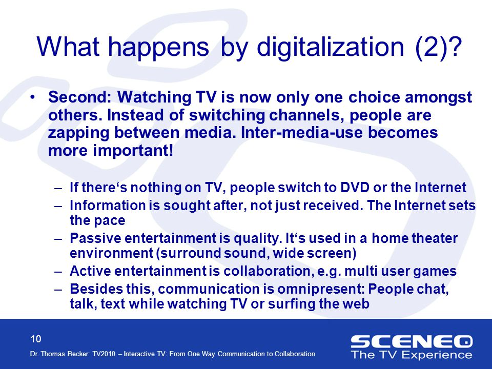 10 Dr. Thomas Becker: TV2010 – Interactive TV: From One Way Communication to Collaboration What happens by digitalization (2)? Second: Watching TV is